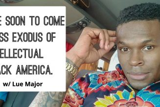 The Soon To Come Mass Exodus Of  Intellectual Black America. w/ Lue Major