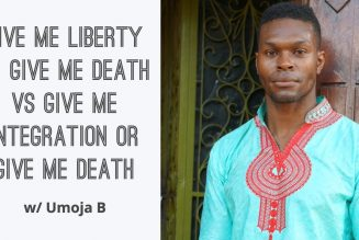 Give Me Liberty Or Give Me Death Vs. Give Me Integration Or Give Me Death w/  Umoja B
