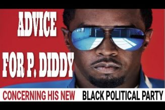 P DIDDY AND HIS NEW BLACK POLITICAL PARTY (ADVICE)
