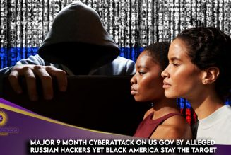 Major 9 Month Cyberattack On US Gov By Alleged Russian Hackers Yet Black America Stay The Target