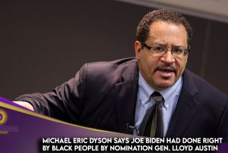 Michael Eric Dyson Says Joe Biden Has Done Right By Black People By Nominating Gen Lloyd Austin
