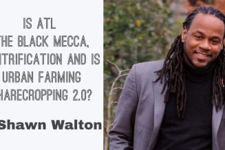 Is ATL The Black Mecca, Gentrification and is Urban Farming Sharecropping 2.0? w/ Shawn Walton