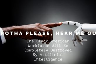 Brotha Please, Hear Me Out: Black American Workforce Will Be Destroyed By Artificial Intelligence