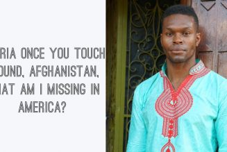 Nigeria Once You Touch Ground, Afghanistan, What Am I Missing In America?