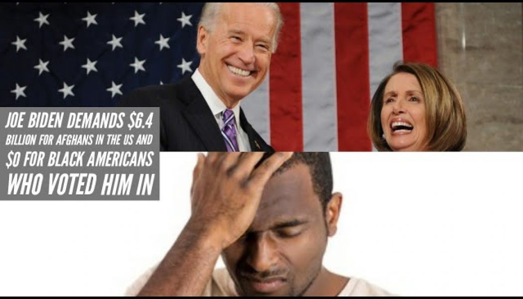 Joe Biden Demands $6.4 Billion For Afghans In The US And $0 For Black Americans Who Voted Him In